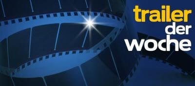 Die Trailer-Highlights der Woche